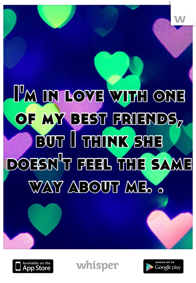 I'm in love with one of my best friends, but I think she doesn't feel the same way about me. .