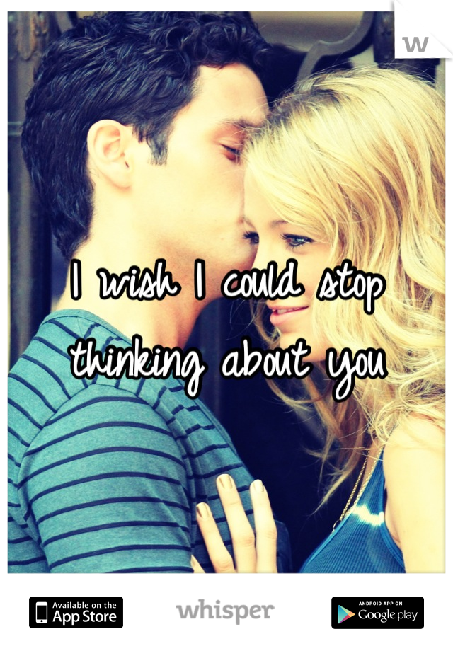 I wish I could stop thinking about you