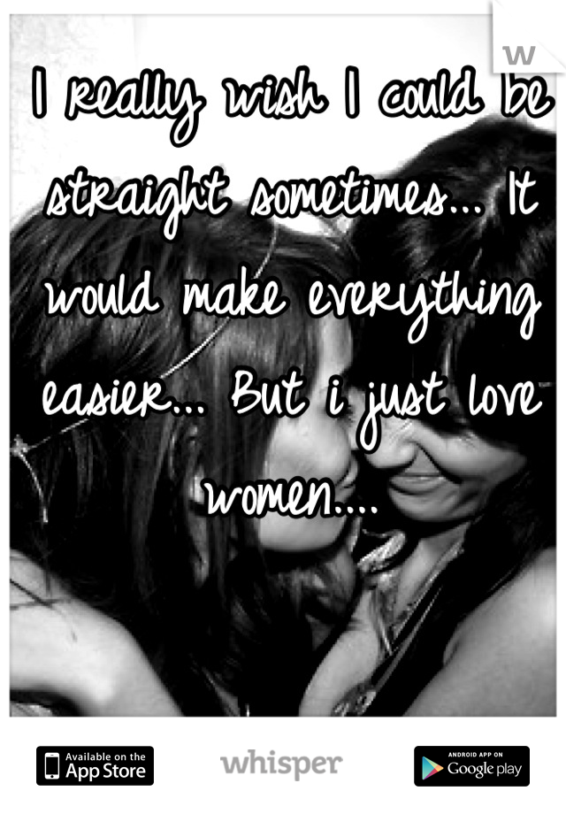 I really wish I could be straight sometimes... It would make everything easier... But i just love women....