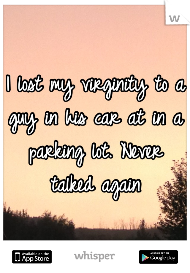 I lost my virginity to a guy in his car at in a parking lot. Never talked again
