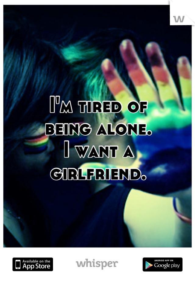 I'm tired of being alone. I want a  girlfriend.