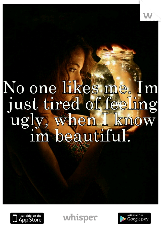 No one likes me. Im just tired of feeling ugly, when I know im beautiful.