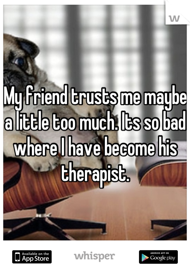 My friend trusts me maybe a little too much. Its so bad where I have become his therapist.
