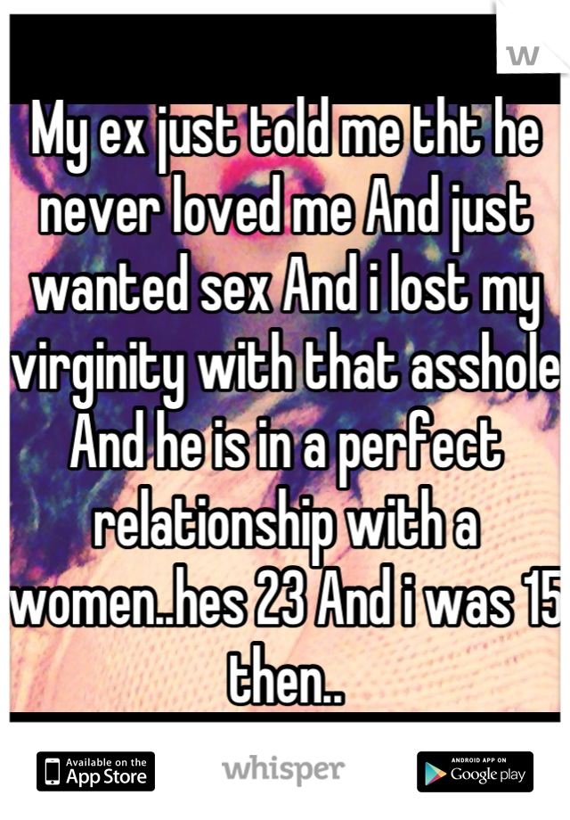 My ex just told me tht he never loved me And just wanted sex And i lost my virginity with that asshole And he is in a perfect relationship with a women..hes 23 And i was 15 then..