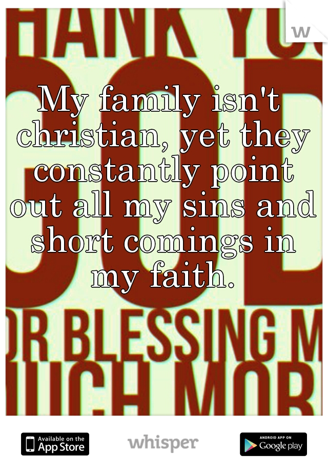 My family isn't christian, yet they constantly point out all my sins and short comings in my faith.