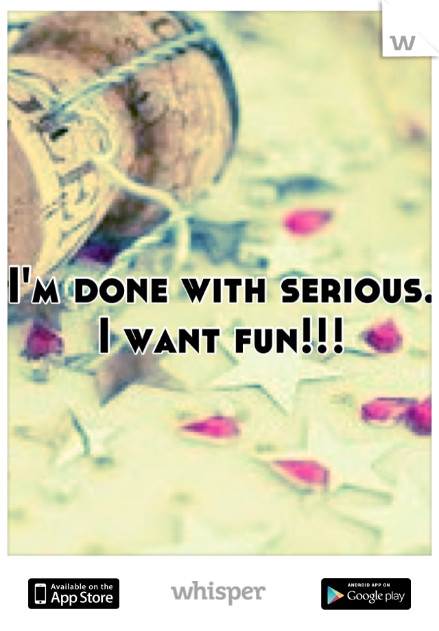 I'm done with serious. I want fun!!!