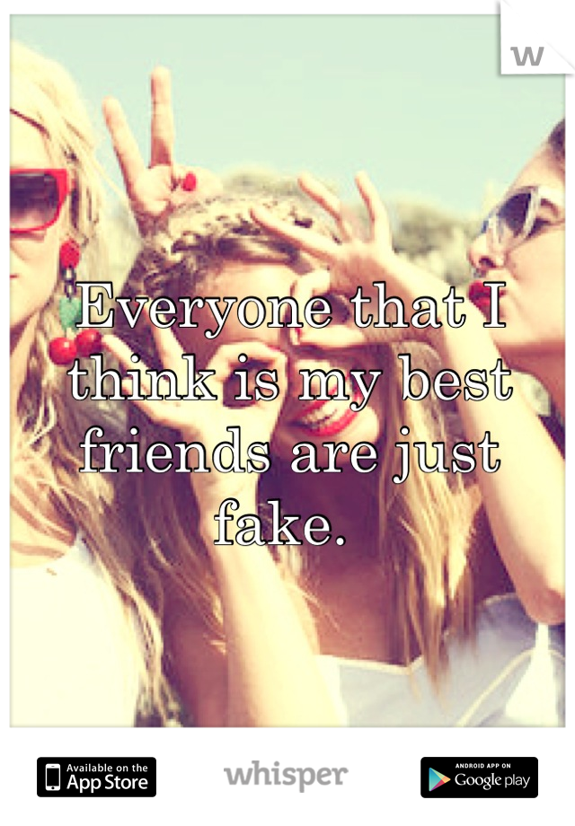 Everyone that I think is my best friends are just fake.