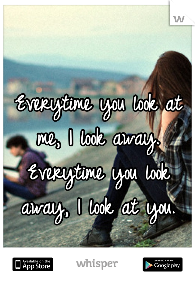 Everytime you look at me, I look away. Everytime you look away, I look at you.