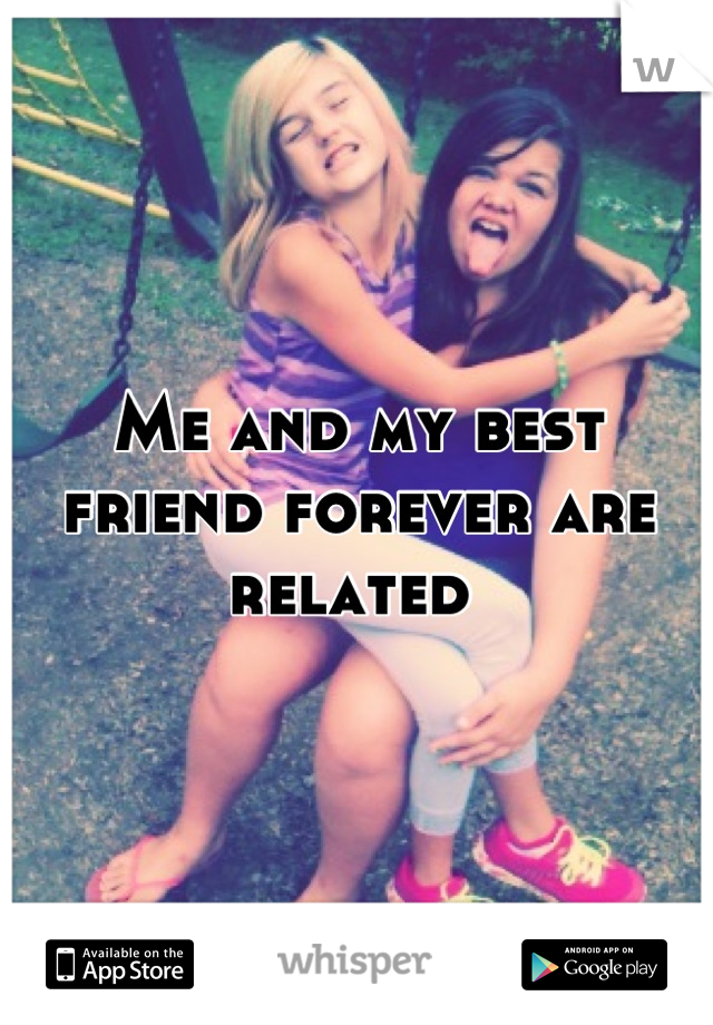 Me and my best friend forever are related