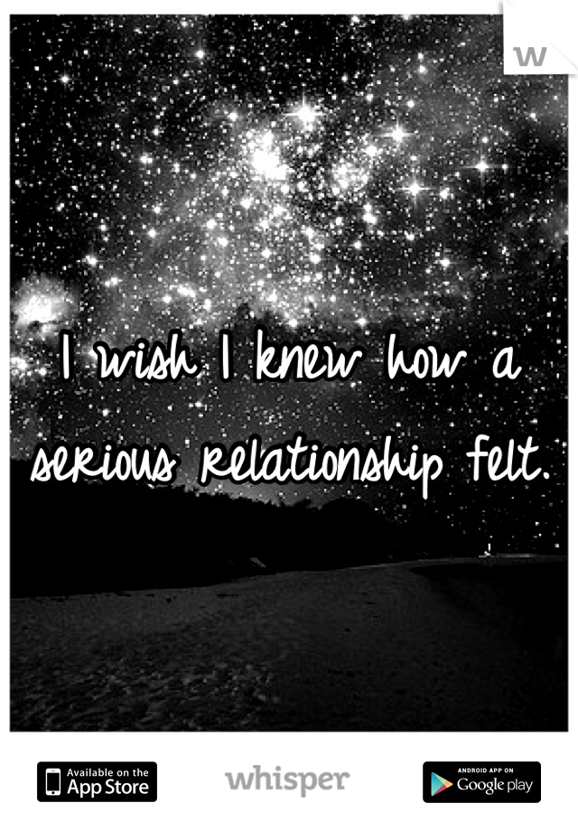 I wish I knew how a serious relationship felt.