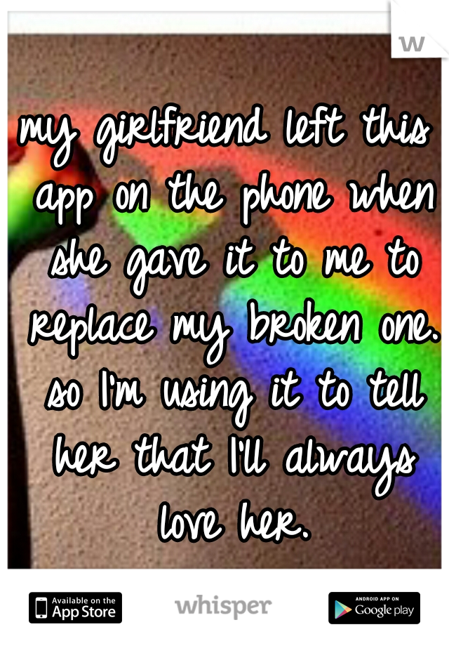 my girlfriend left this app on the phone when she gave it to me to replace my broken one. so I'm using it to tell her that I'll always love her.