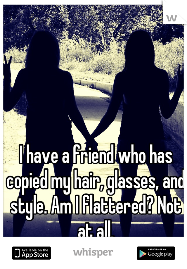 I have a friend who has copied my hair, glasses, and style. Am I flattered? Not at all.