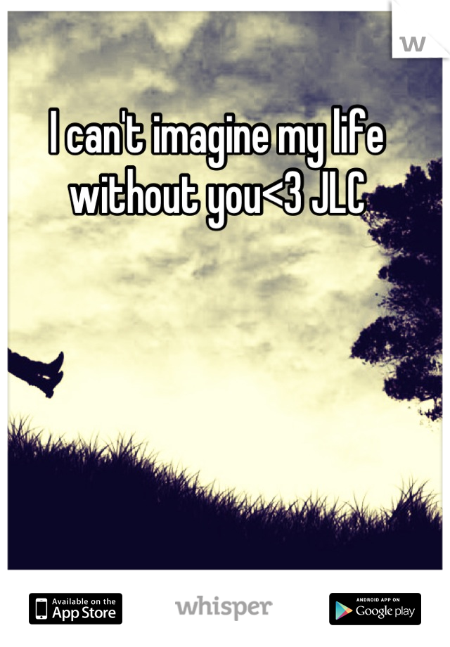 I can't imagine my life without you<3 JLC