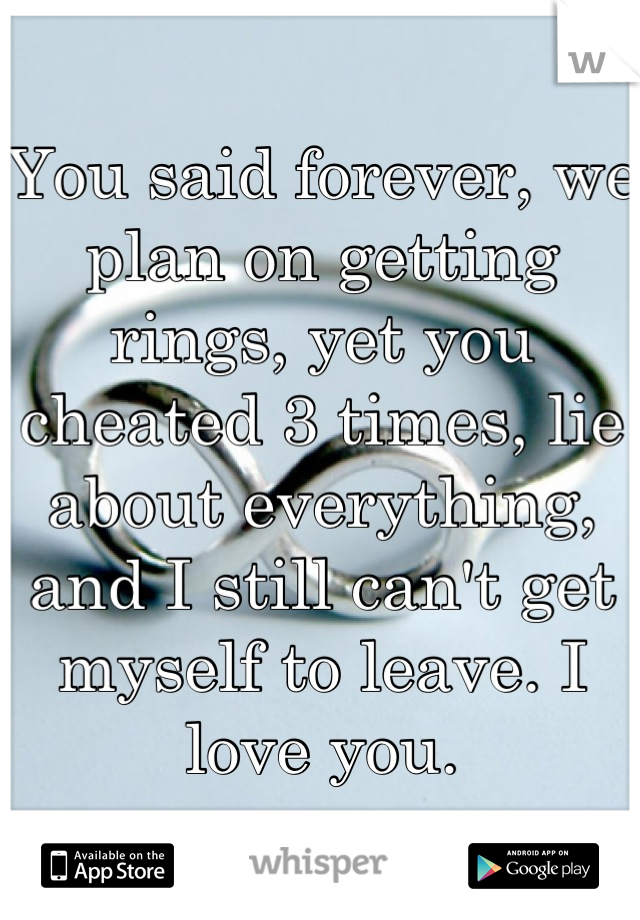 You said forever, we plan on getting rings, yet you cheated 3 times, lie about everything, and I still can't get myself to leave. I love you.