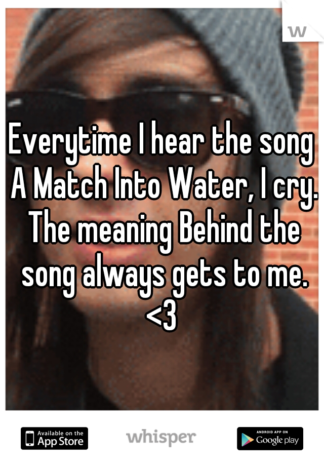 Everytime I hear the song A Match Into Water, I cry. The meaning Behind the song always gets to me. <3