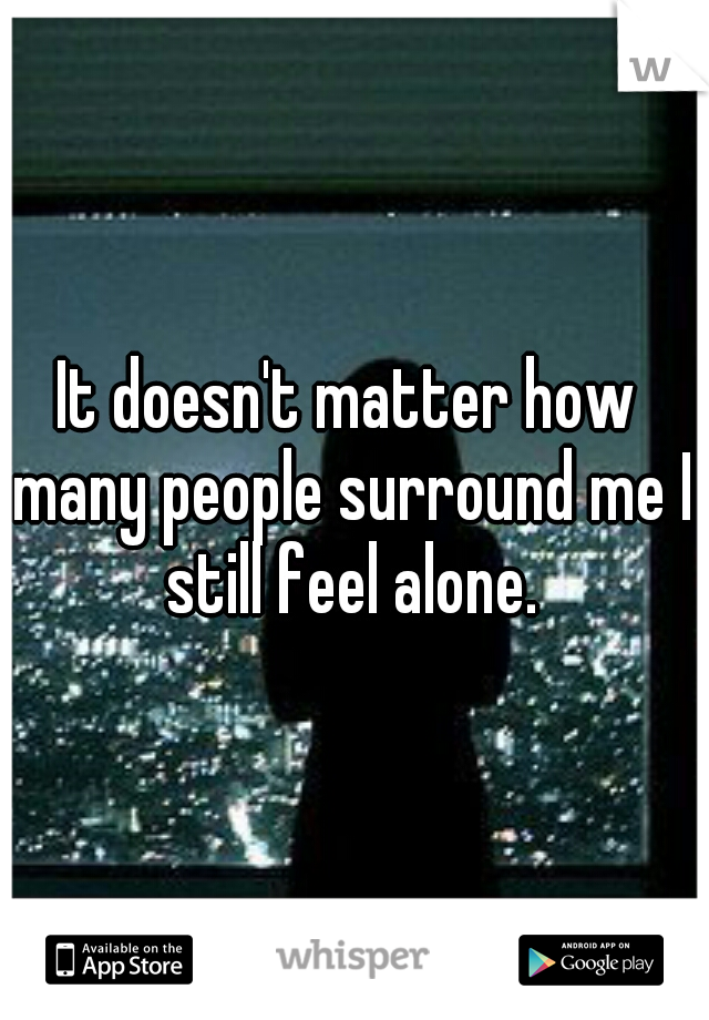 It doesn't matter how many people surround me I still feel alone.