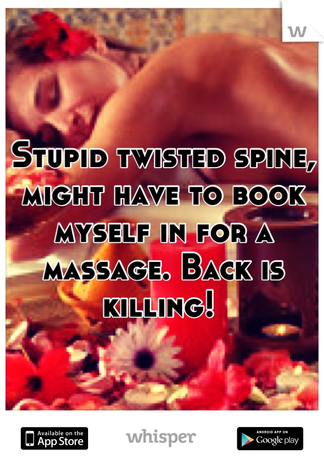 Stupid twisted spine, might have to book myself in for a massage. Back is killing!