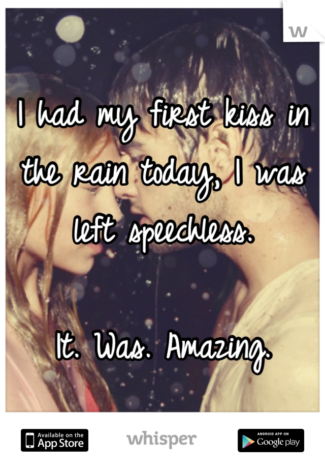 I had my first kiss in the rain today, I was left speechless.  It. Was. Amazing.