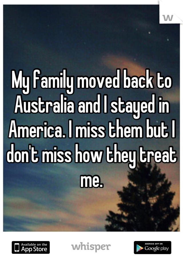 My family moved back to Australia and I stayed in America. I miss them but I don't miss how they treat me.
