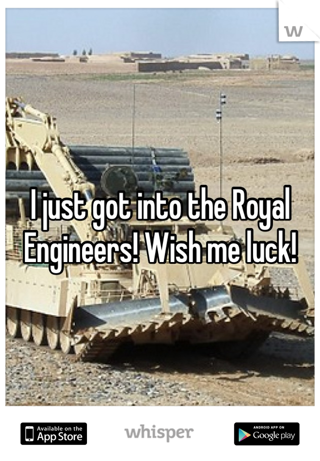 I just got into the Royal Engineers! Wish me luck!