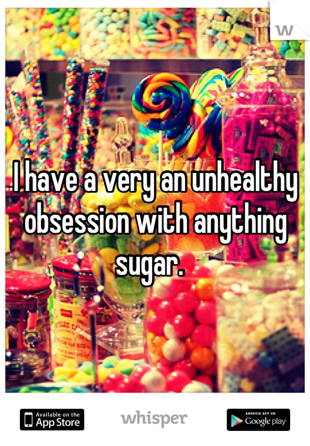 I have a very an unhealthy obsession with anything sugar.