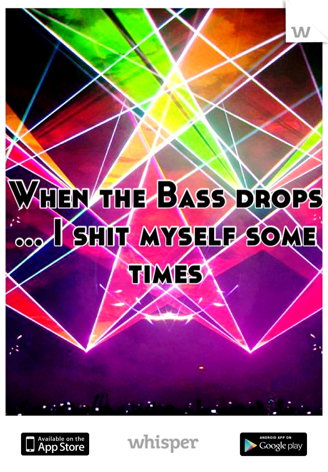 When the Bass drops ... I shit myself some times