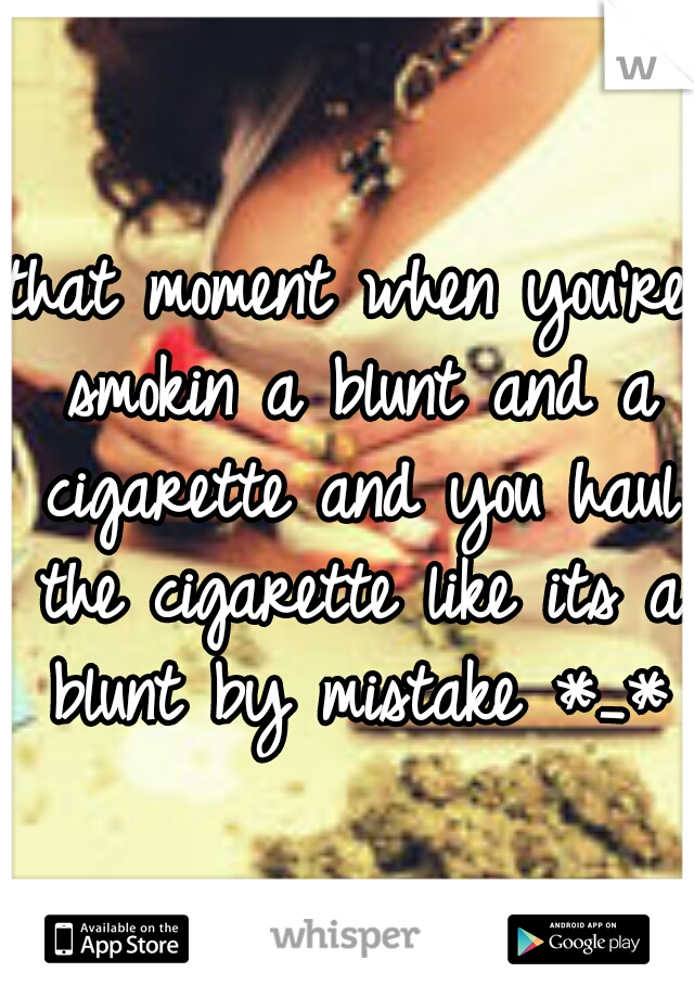 that moment when you're smokin a blunt and a cigarette and you haul the cigarette like its a blunt by mistake *_*