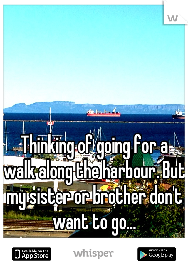 Thinking of going for a walk along the harbour. But my sister or brother don't want to go...