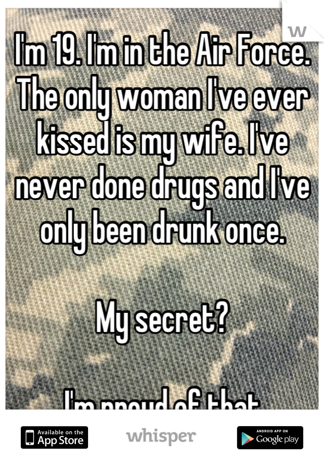 I'm 19. I'm in the Air Force. The only woman I've ever kissed is my wife. I've never done drugs and I've only been drunk once.   My secret?  I'm proud of that