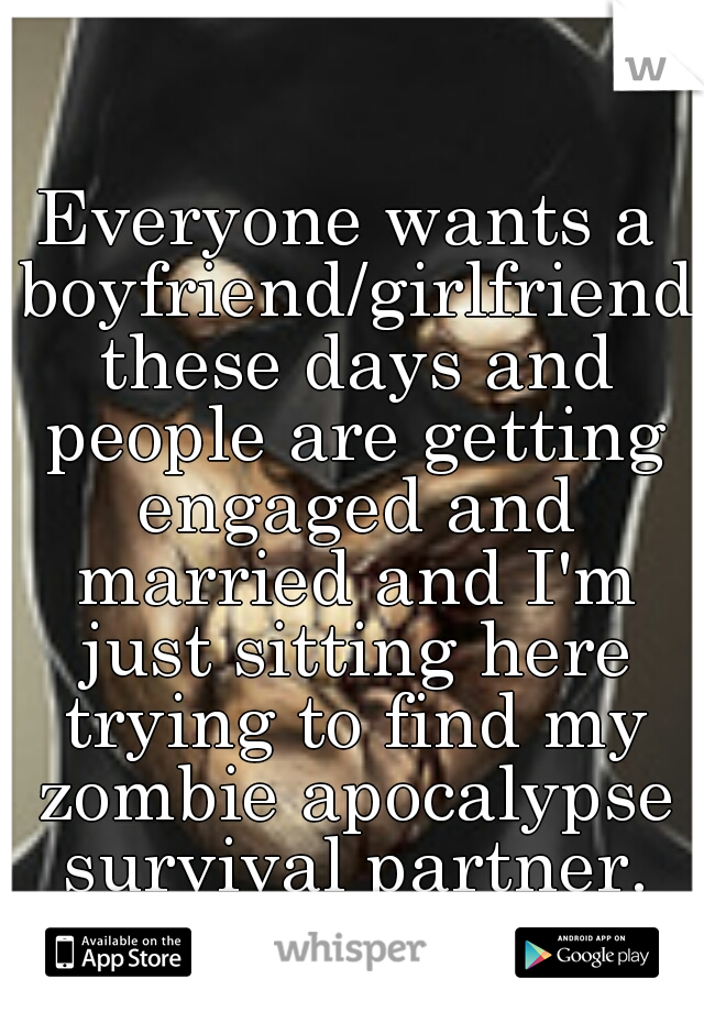 Everyone wants a boyfriend/girlfriend these days and people are getting engaged and married and I'm just sitting here trying to find my zombie apocalypse survival partner.