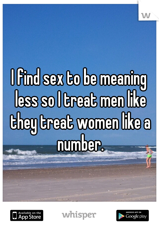 I find sex to be meaning less so I treat men like they treat women like a number.
