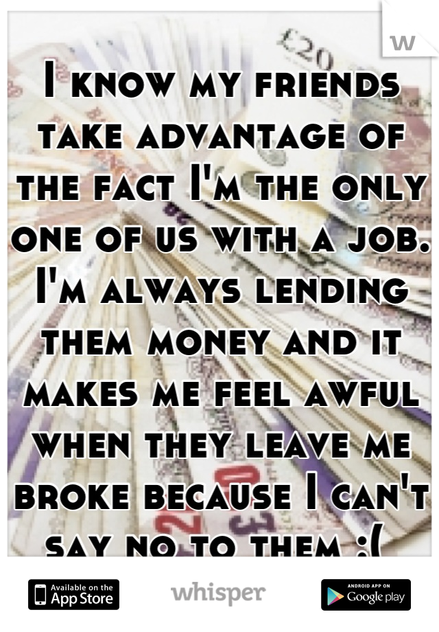 I know my friends take advantage of the fact I'm the only one of us with a job. I'm always lending them money and it makes me feel awful when they leave me broke because I can't say no to them :(