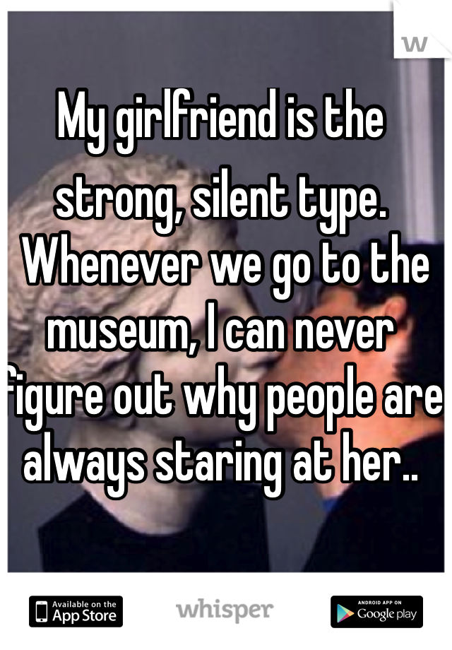 My girlfriend is the strong, silent type.