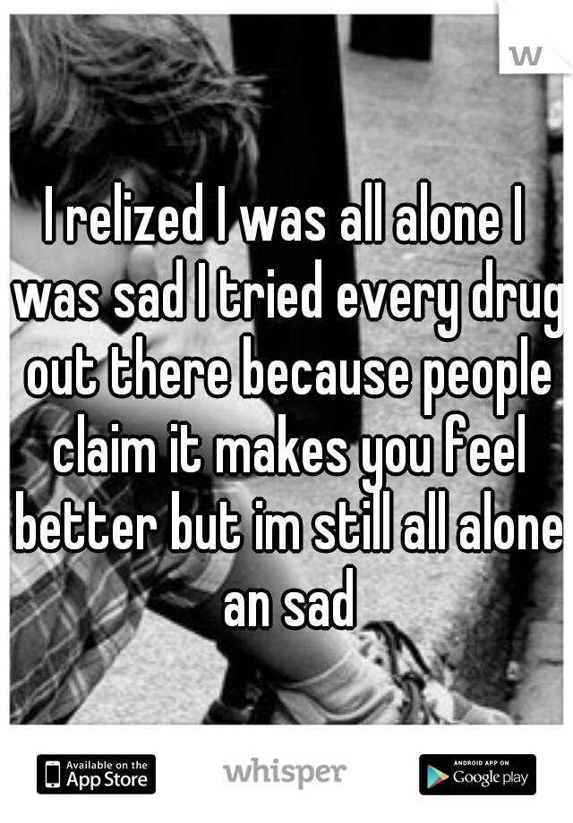 I relized I was all alone I was sad I tried every drug out there because people claim it makes you feel better but im still all alone an sad