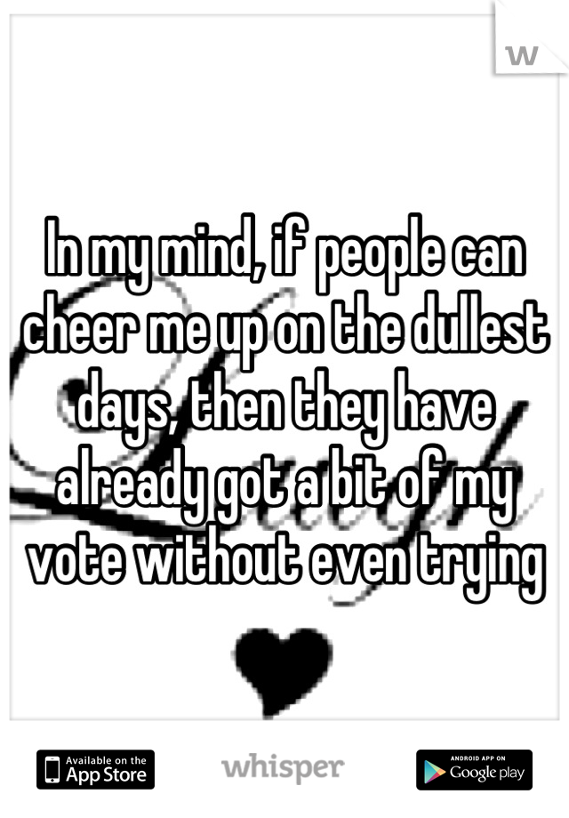 In my mind, if people can cheer me up on the dullest days, then they have already got a bit of my vote without even trying