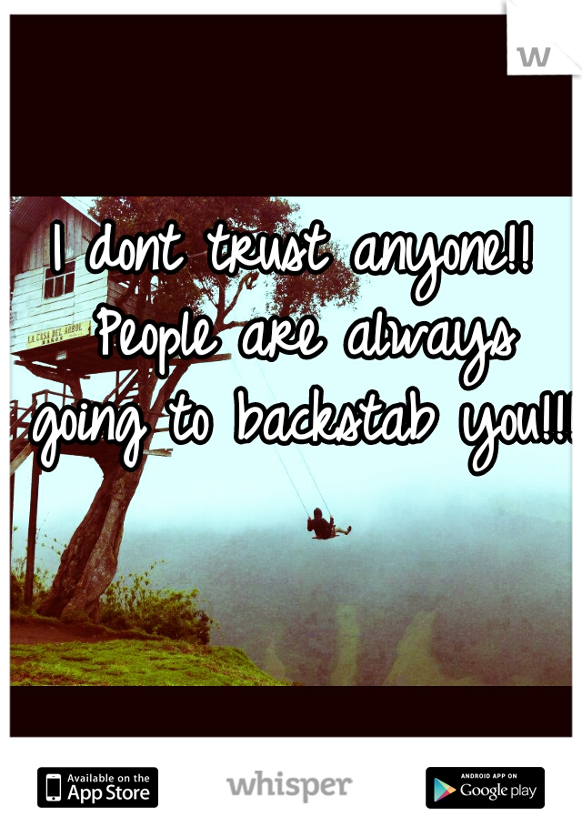 I dont trust anyone!! People are always going to backstab you!!!
