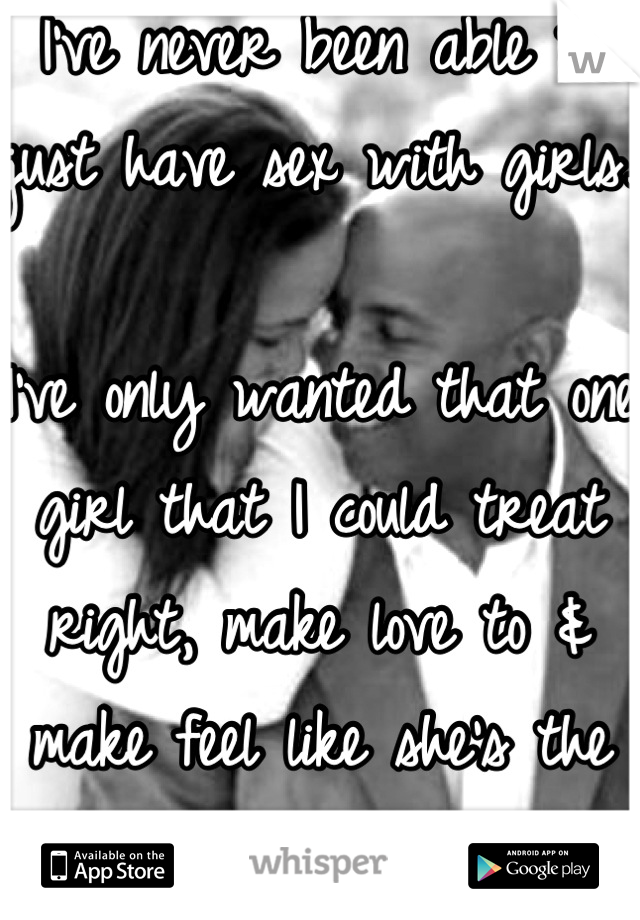 I've never been able to just have sex with girls.  I've only wanted that one girl that I could treat right, make love to & make feel like she's the only girl in the world