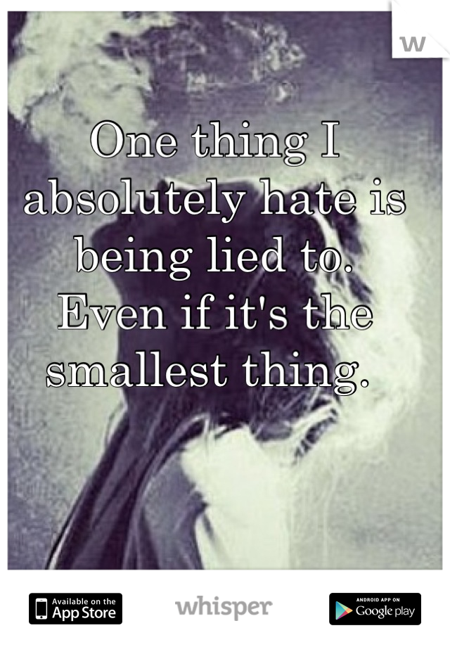 One thing I absolutely hate is being lied to. Even if it's the smallest thing.