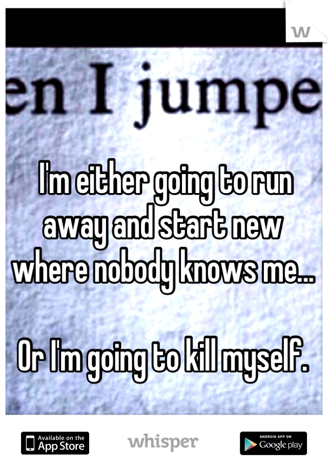I'm either going to run away and start new where nobody knows me...  Or I'm going to kill myself.