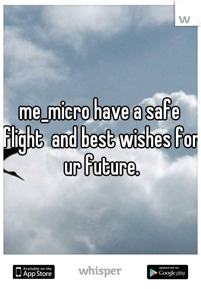 me_micro have a safe flight  and best wishes for ur future.