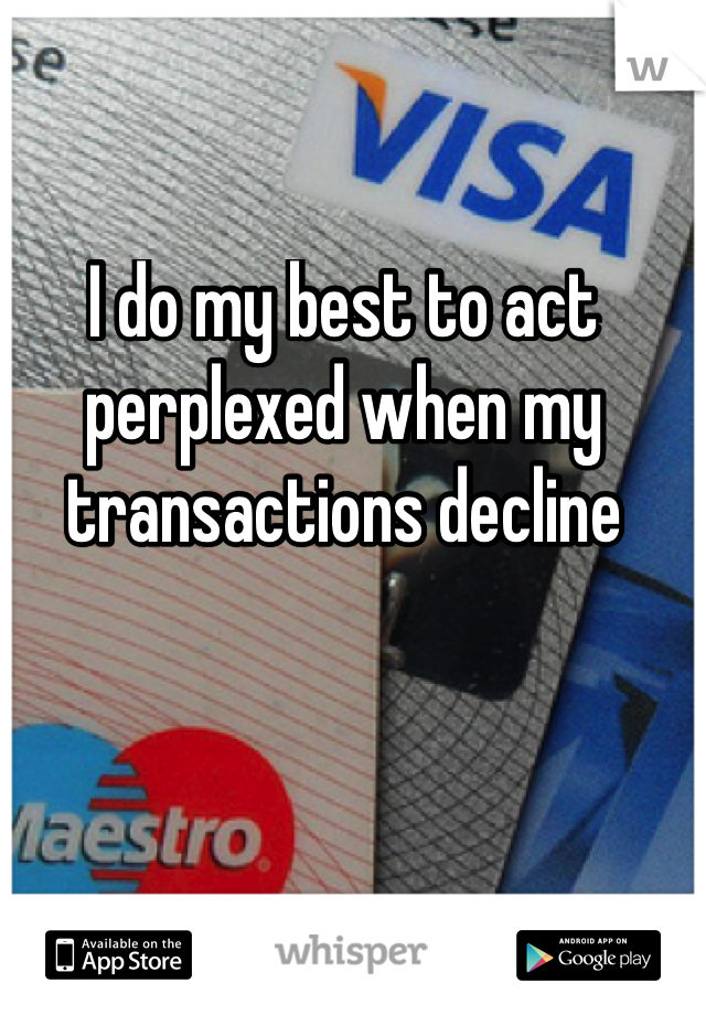 I do my best to act perplexed when my transactions decline