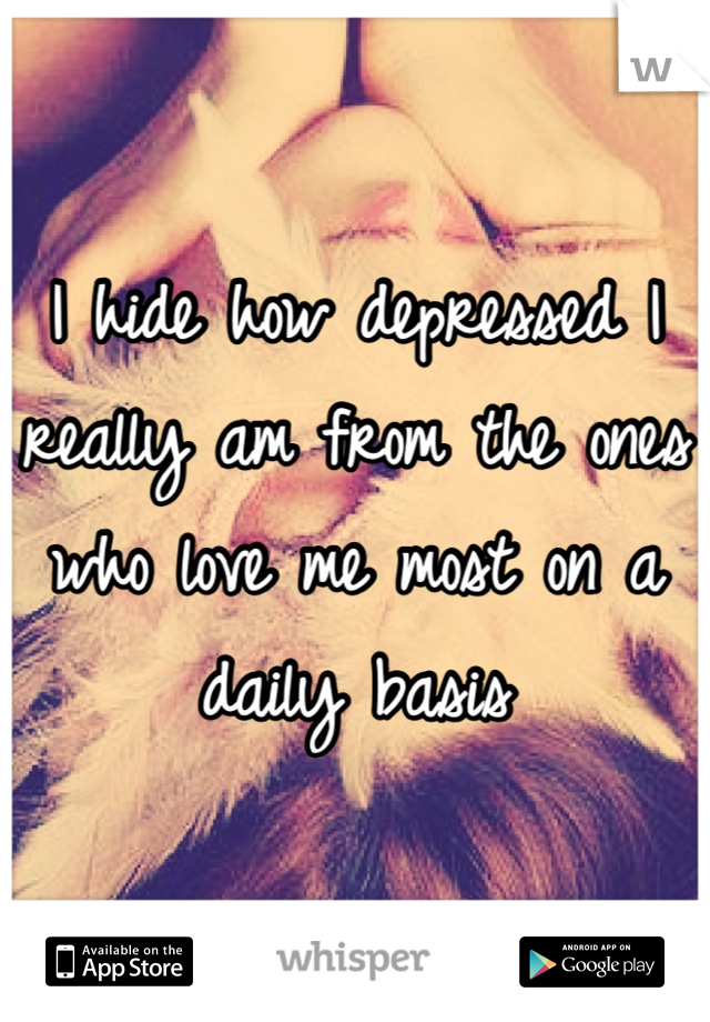 I hide how depressed I really am from the ones who love me most on a daily basis