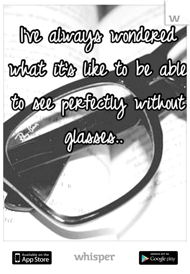 I've always wondered what it's like to be able to see perfectly without glasses..