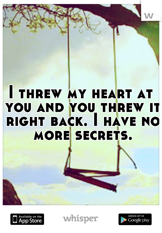 I threw my heart at you and you threw it right back. I have no more secrets.