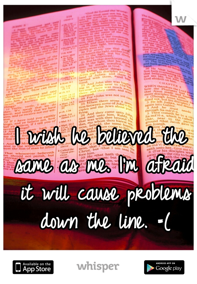 I wish he believed the same as me. I'm afraid it will cause problems down the line. =(
