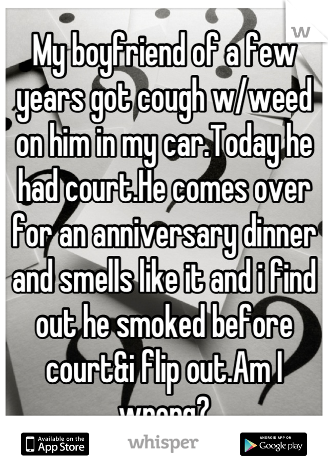 My boyfriend of a few years got cough w/weed on him in my car.Today he had court.He comes over for an anniversary dinner and smells like it and i find out he smoked before court&i flip out.Am I wrong?