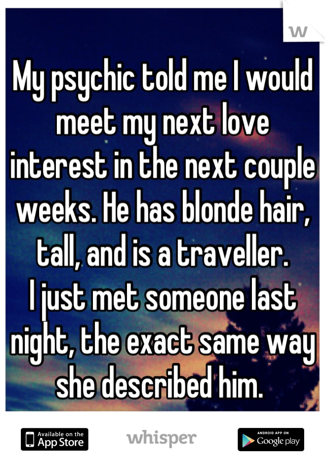 My psychic told me I would meet my next love interest in the next couple weeks. He has blonde hair, tall, and is a traveller. I just met someone last night, the exact same way she described him.