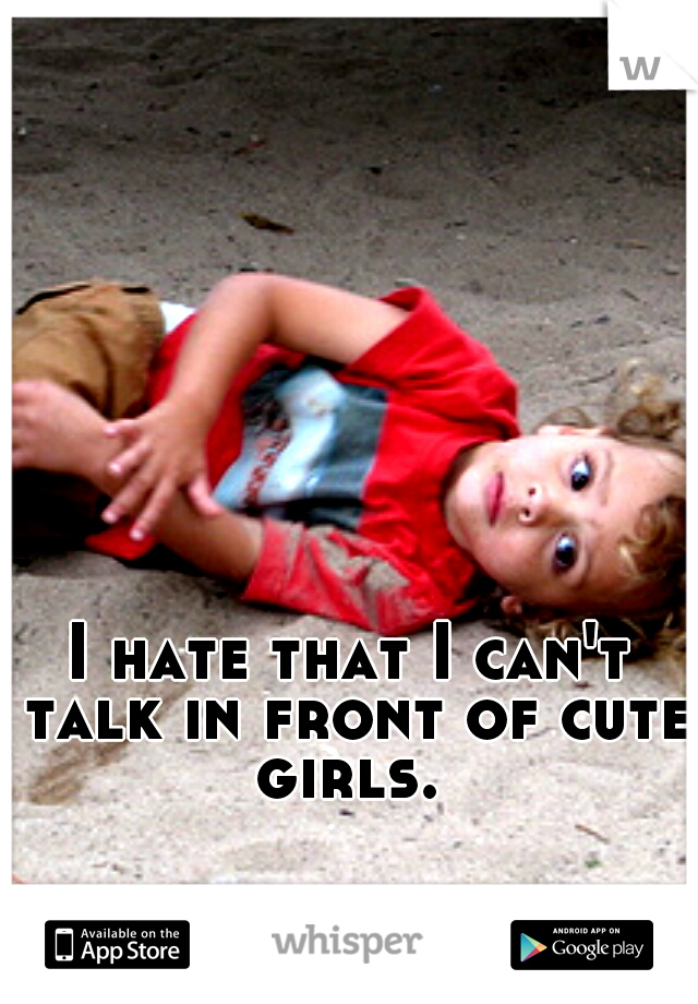 I hate that I can't talk in front of cute girls.