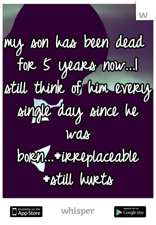 my son has been dead for 5 years now...I still think of him every single day since he was born...#irreplaceable #still hurts