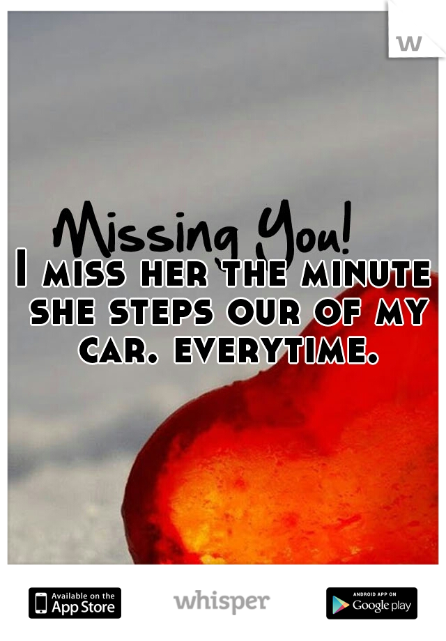 I miss her the minute she steps our of my car. everytime.